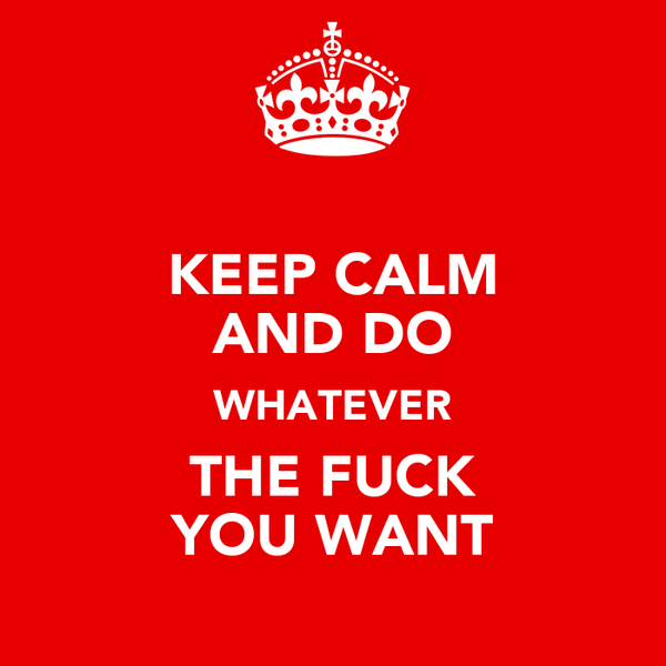 KEEP CALM AND DO WHATEVER THE FUCK YOU WANT