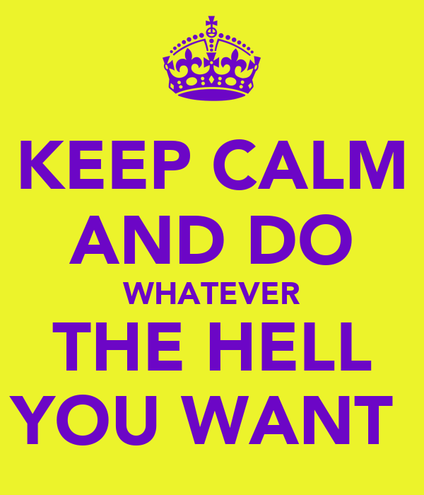 KEEP CALM AND DO WHATEVER THE HELL YOU WANT