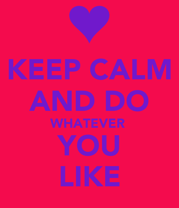 KEEP CALM AND DO WHATEVER  YOU LIKE