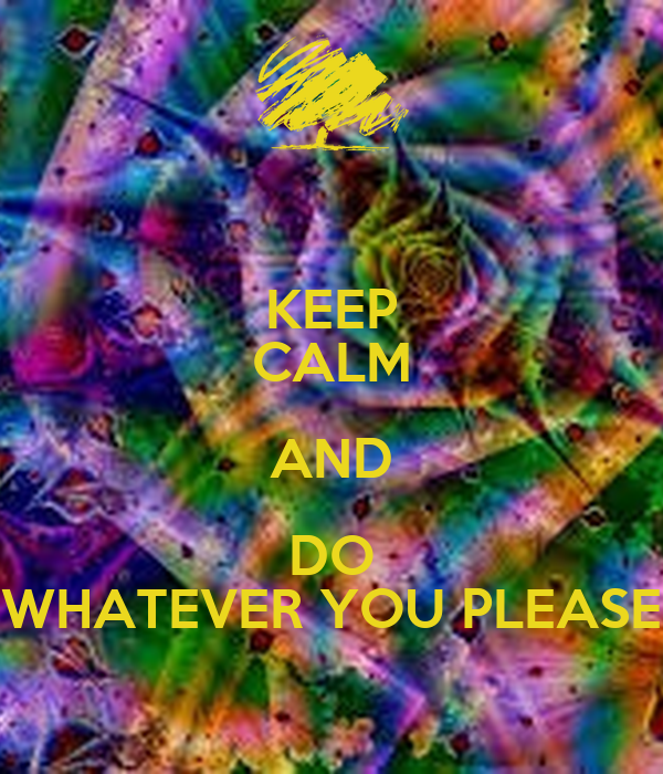 KEEP CALM AND DO WHATEVER YOU PLEASE