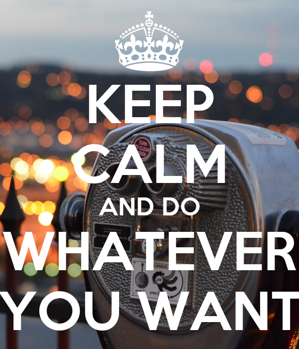 KEEP CALM AND DO WHATEVER YOU WANT