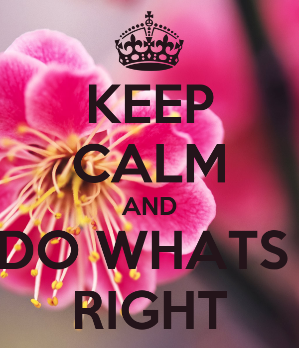 KEEP CALM AND DO WHATS  RIGHT