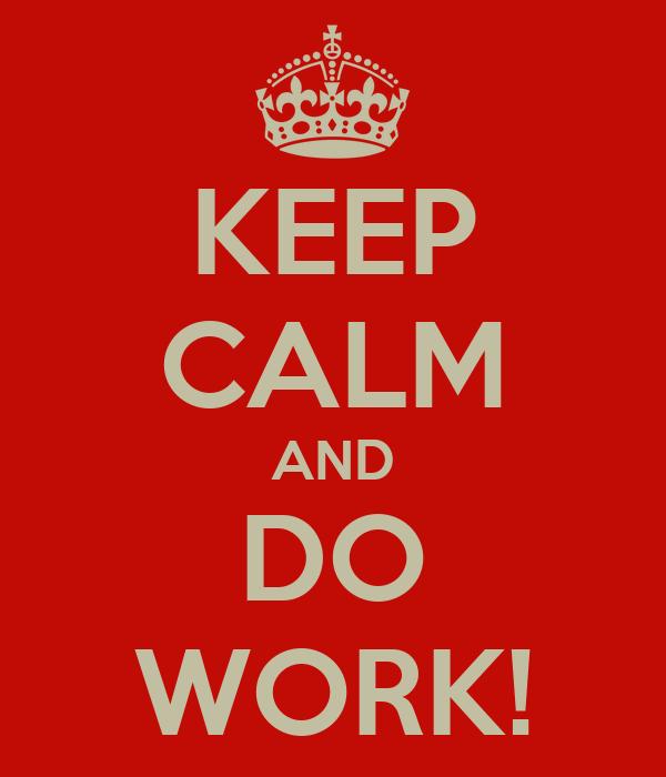 KEEP CALM AND DO WORK!