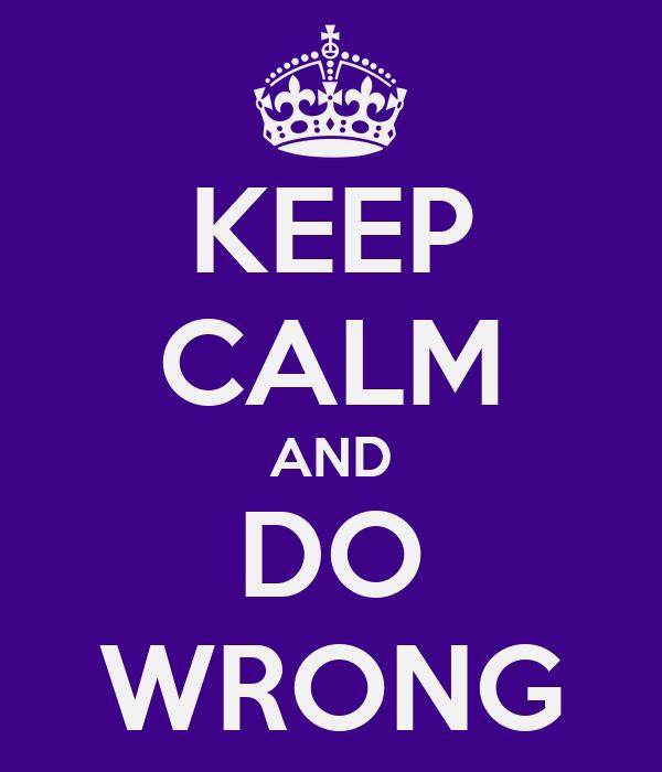 KEEP CALM AND DO WRONG