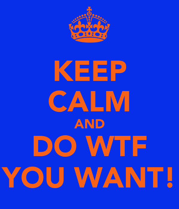 KEEP CALM AND DO WTF YOU WANT!