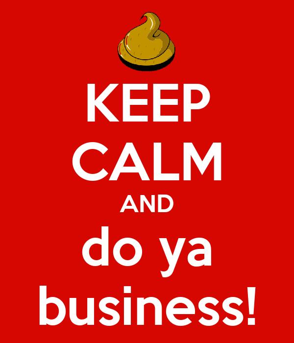 KEEP CALM AND do ya business!