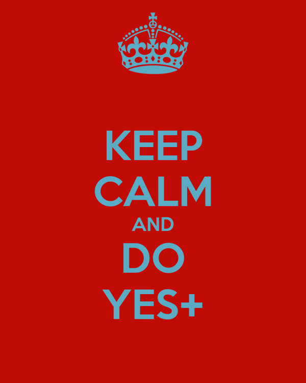 KEEP CALM AND DO YES+