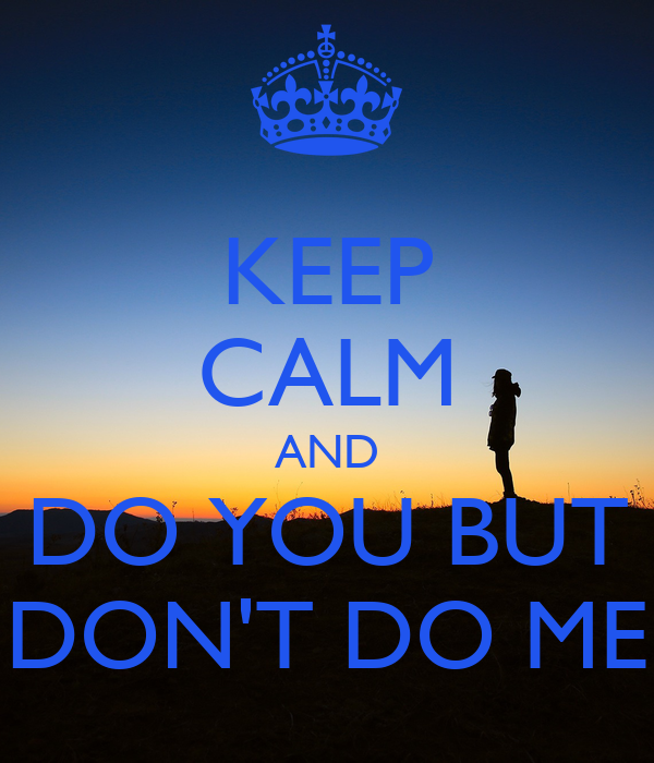 KEEP CALM AND DO YOU BUT DON'T DO ME