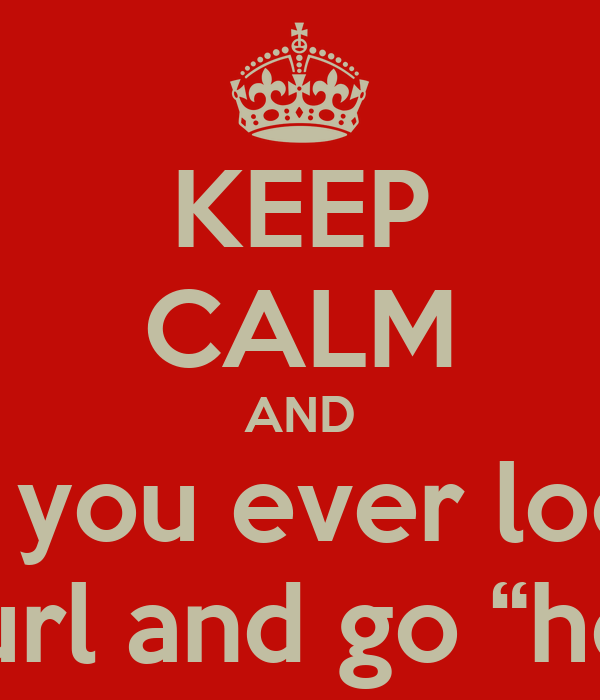 """KEEP CALM AND do you ever look  at your url and go """"hell yeah"""""""