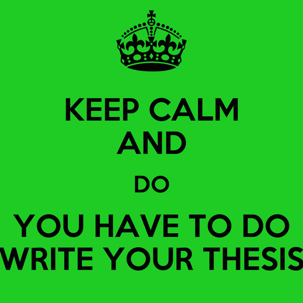 KEEP CALM AND DO YOU HAVE TO DO WRITE YOUR THESIS