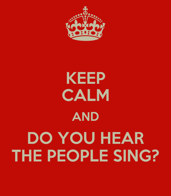 KEEP CALM AND DO YOU HEAR THE PEOPLE SING?