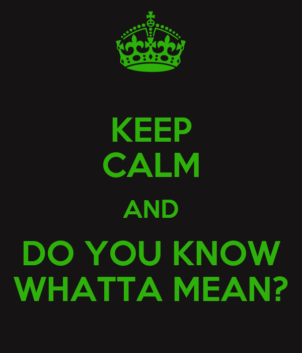 KEEP CALM AND DO YOU KNOW WHATTA MEAN?