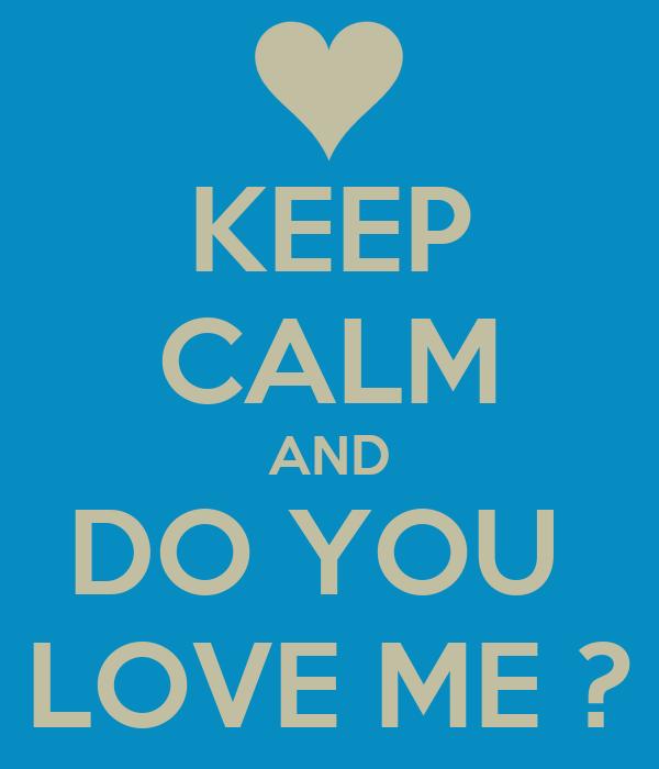 KEEP CALM AND DO YOU  LOVE ME ?