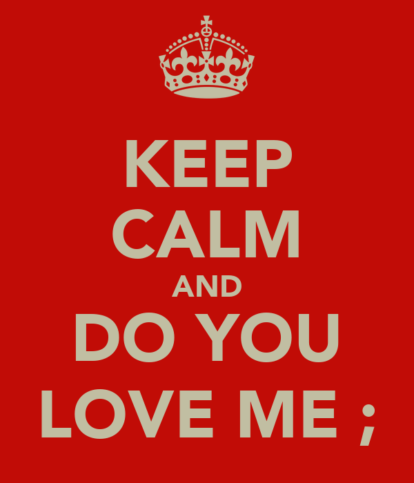 KEEP CALM AND DO YOU LOVE ME ;