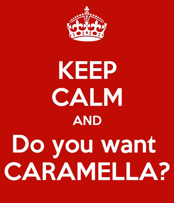 KEEP CALM AND Do you want  CARAMELLA?