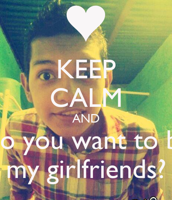 KEEP CALM AND Do you want to be my girlfriends?