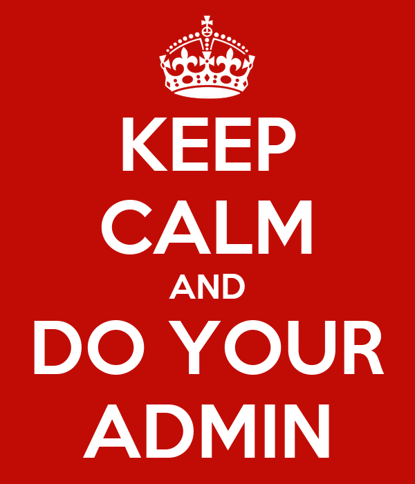 KEEP CALM AND DO YOUR ADMIN