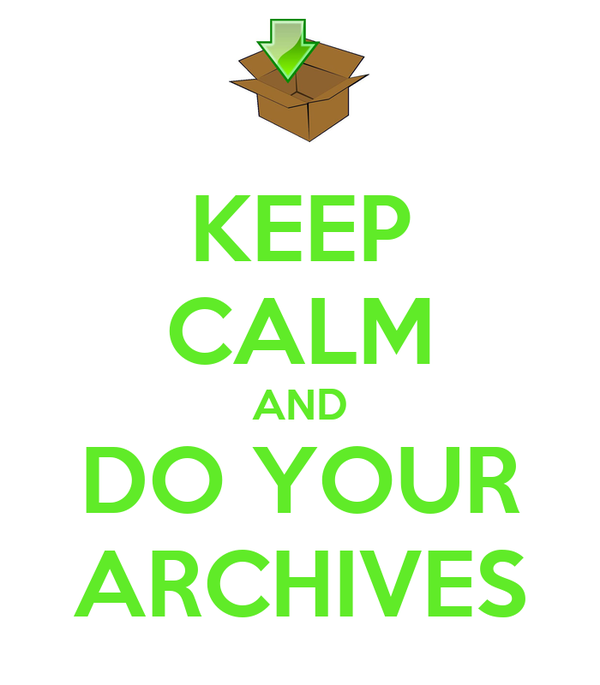 KEEP CALM AND DO YOUR ARCHIVES