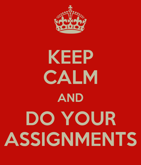 KEEP CALM AND DO YOUR ASSIGNMENTS