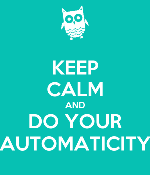 KEEP CALM AND DO YOUR AUTOMATICITY