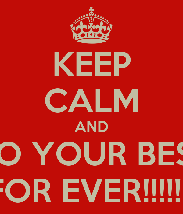 KEEP CALM AND DO YOUR BEST FOR EVER!!!!!!!