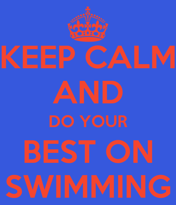KEEP CALM AND DO YOUR BEST ON SWIMMING