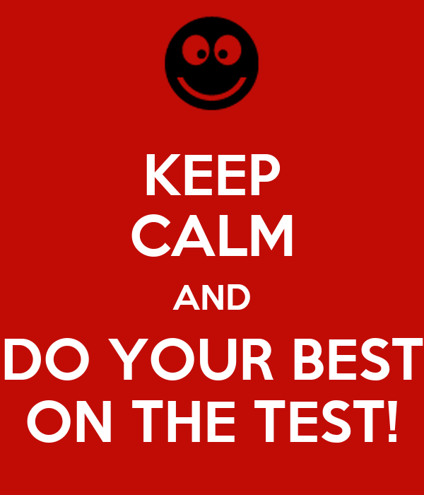 KEEP CALM AND DO YOUR BEST ON THE TEST!