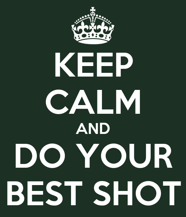 KEEP CALM AND DO YOUR BEST SHOT