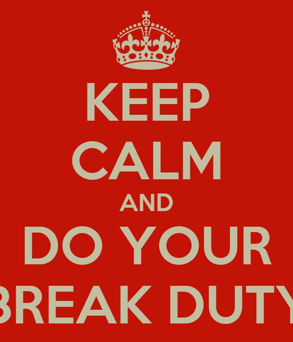 KEEP CALM AND DO YOUR BREAK DUTY