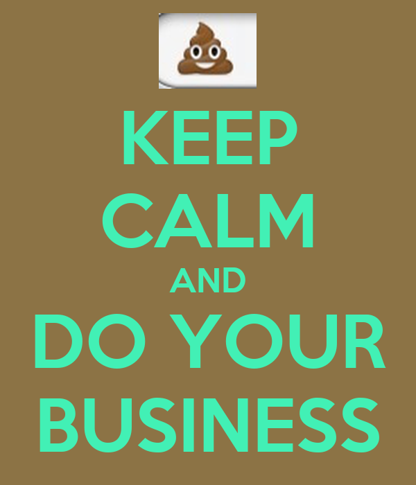 KEEP CALM AND DO YOUR BUSINESS
