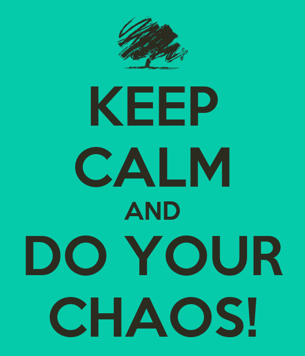KEEP CALM AND DO YOUR CHAOS!
