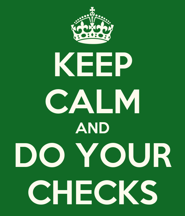 KEEP CALM AND DO YOUR CHECKS