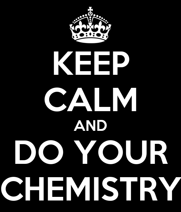 KEEP CALM AND DO YOUR CHEMISTRY