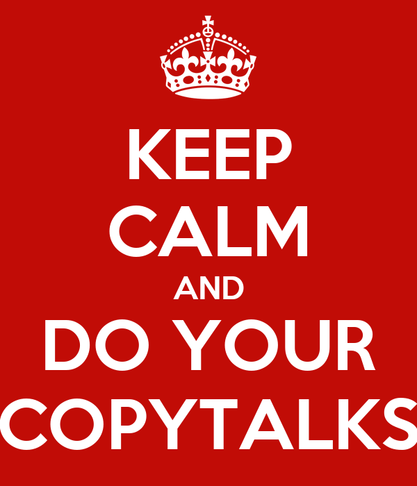 KEEP CALM AND DO YOUR COPYTALKS