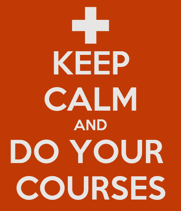 KEEP CALM AND DO YOUR  COURSES