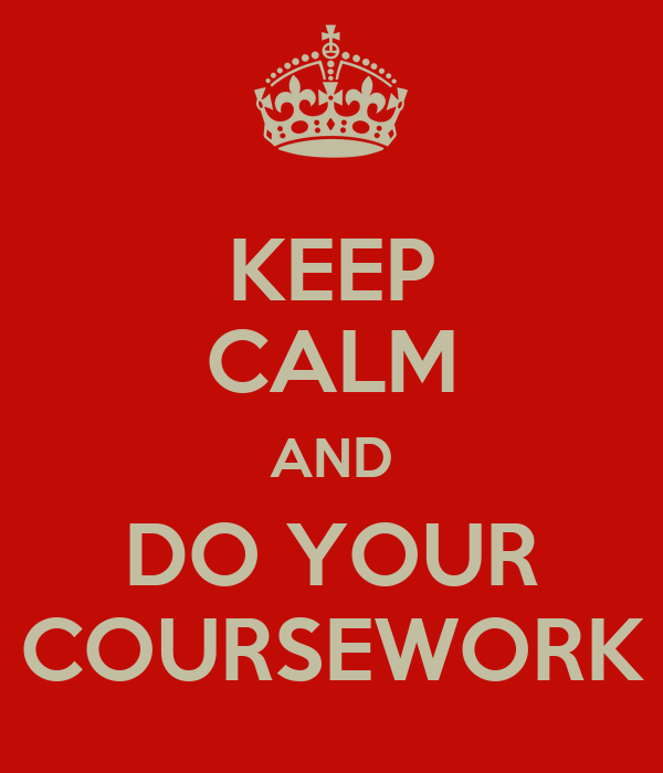 KEEP CALM AND DO YOUR COURSEWORK