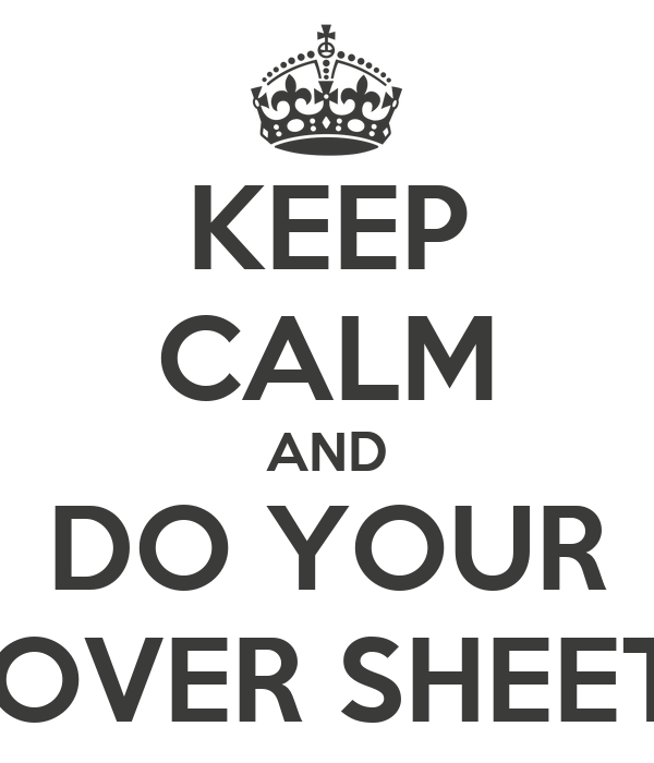 KEEP CALM AND DO YOUR COVER SHEETS
