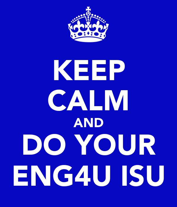 KEEP CALM AND DO YOUR ENG4U ISU