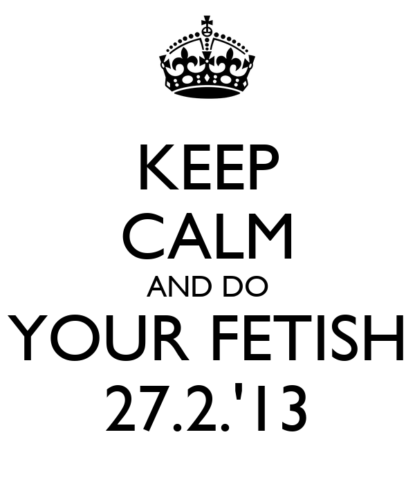 KEEP CALM AND DO YOUR FETISH 27.2.'13