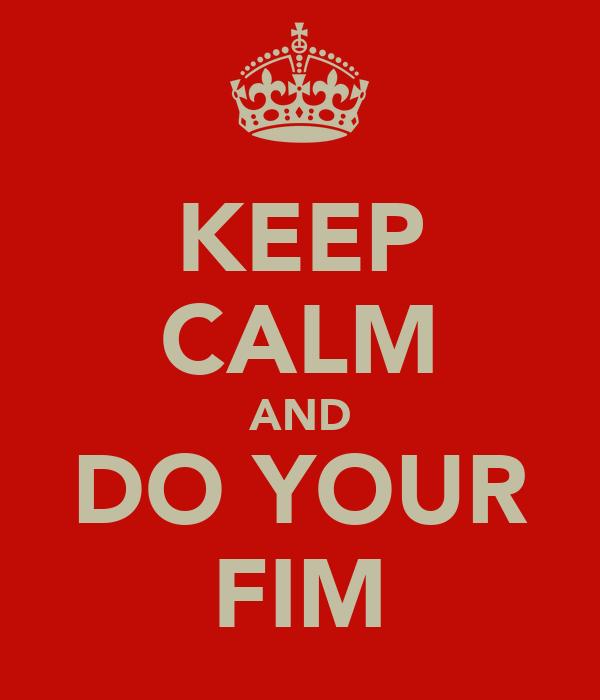 KEEP CALM AND DO YOUR FIM