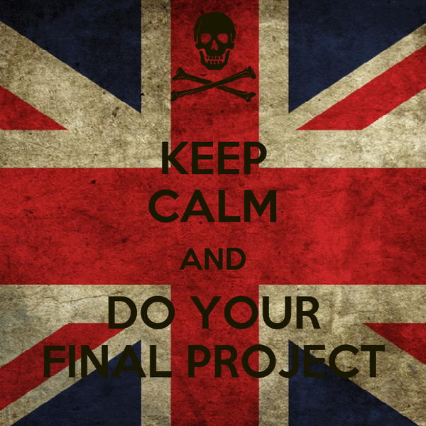 KEEP CALM AND DO YOUR FINAL PROJECT