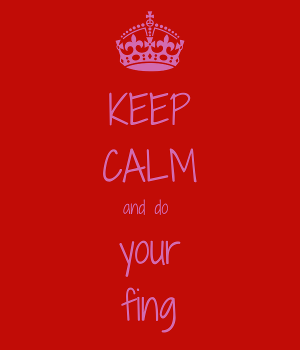 KEEP CALM and do  your fing