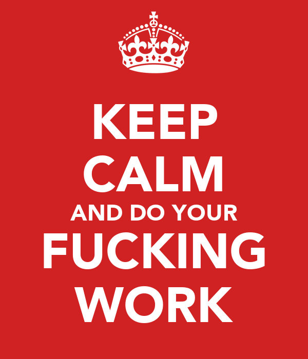 KEEP CALM AND DO YOUR FUCKING WORK
