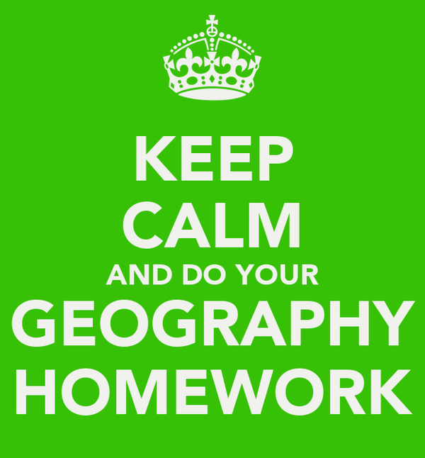 KEEP CALM AND DO YOUR GEOGRAPHY HOMEWORK