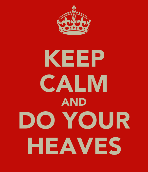 KEEP CALM AND DO YOUR HEAVES