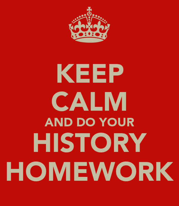 KEEP CALM AND DO YOUR HISTORY HOMEWORK