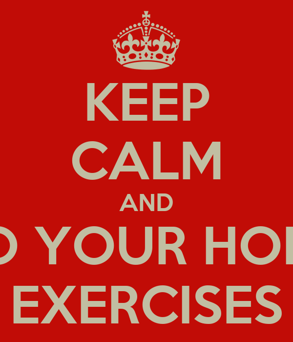 KEEP CALM AND DO YOUR HOME EXERCISES