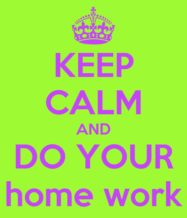 KEEP CALM AND DO YOUR home work