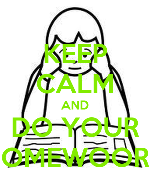 KEEP CALM AND DO YOUR HOMEWOORK