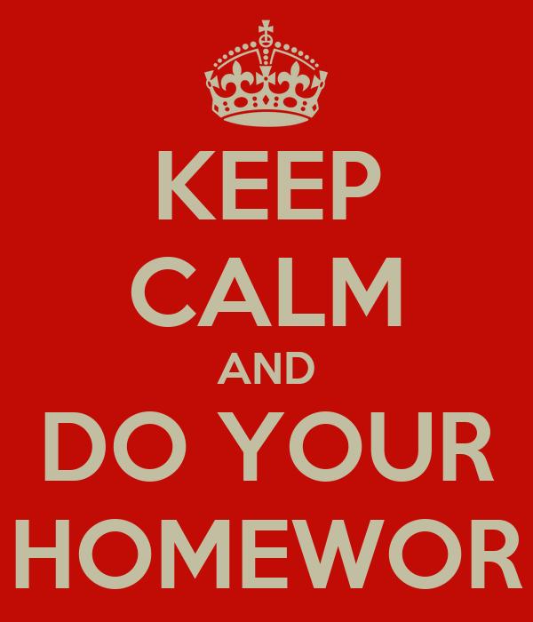 KEEP CALM AND DO YOUR HOMEWOR